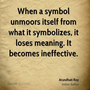 Arundhati Roy - When a symbol unmoors itself from what it symbolizes, it loses meaning. It becomes ineffective.