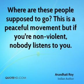 Arundhati Roy - Where are these people supposed to go? This is a peaceful movement but if you're non-violent, nobody listens to you.