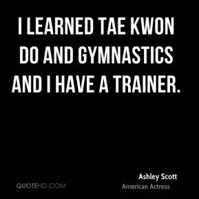 I learned Tae Kwon Do and gymnastics and I have a trainer.