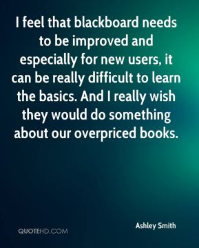 Ashley Smith - I feel that blackboard needs to be improved and especially for new users, it can be really difficult to learn the basics. And I really wish they would do something about our overpriced books.