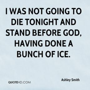 Ashley Smith - I was not going to die tonight and stand before God, having done a bunch of ice.