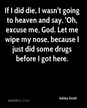 Ashley Smith - If I did die, I wasn't going to heaven and say, 'Oh, excuse me, God. Let me wipe my nose, because I just did some drugs before I got here.