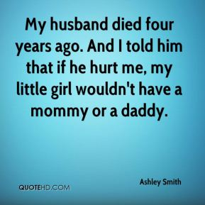 Ashley Smith - My husband died four years ago. And I told him that if he hurt me, my little girl wouldn't have a mommy or a daddy.