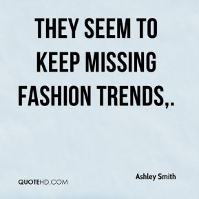 Ashley Smith - They seem to keep missing fashion trends.