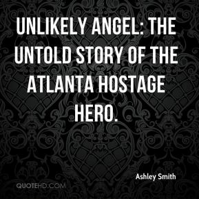 Ashley Smith - Unlikely Angel: The Untold Story of The Atlanta Hostage Hero.