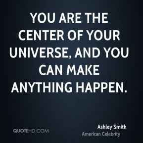You are the center of your universe, and you can make anything happen.