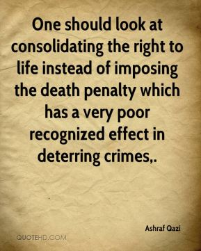 One should look at consolidating the right to life instead of imposing the death penalty which has a very poor recognized effect in deterring crimes.