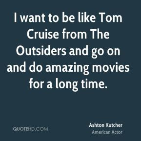 Ashton Kutcher - I want to be like Tom Cruise from The Outsiders and go on and do amazing movies for a long time.
