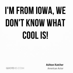 Ashton Kutcher - I'm from Iowa, we don't know what cool is!