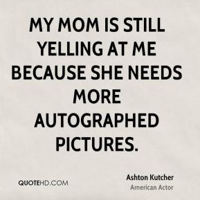 Ashton Kutcher - My mom is still yelling at me because she needs more autographed pictures.
