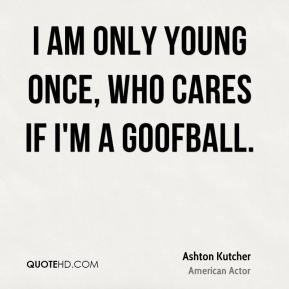 I am only young once, who cares if I'm a goofball.
