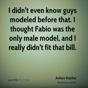 I didn't even know guys modeled before that. I thought Fabio was the only male model, and I really didn't fit that bill.