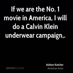 Ashton Kutcher - If we are the No. 1 movie in America, I will do a Calvin Klein underwear campaign.