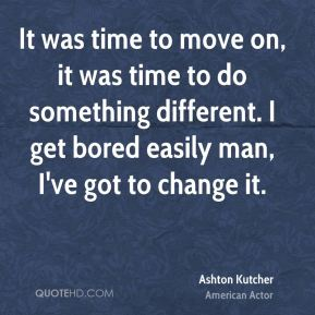 Ashton Kutcher - It was time to move on, it was time to do something different. I get bored easily man, I've got to change it.