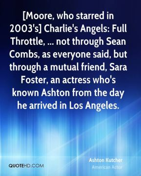 Ashton Kutcher - [Moore, who starred in 2003's] Charlie's Angels: Full Throttle, ... not through Sean Combs, as everyone said, but through a mutual friend, Sara Foster, an actress who's known Ashton from the day he arrived in Los Angeles.