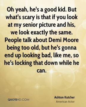 Ashton Kutcher - Oh yeah, he's a good kid. But what's scary is that if you look at my senior picture and his, we look exactly the same. People talk about Demi Moore being too old, but he's gonna end up looking bad, like me, so he's locking that down while he can.