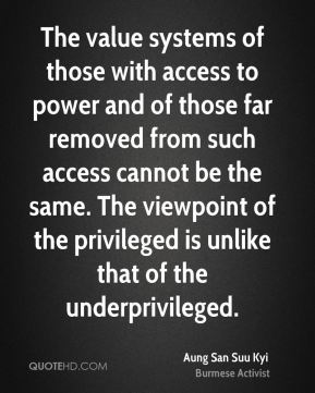 The value systems of those with access to power and of those far removed from such access cannot be the same. The viewpoint of the privileged is unlike that of the underprivileged.