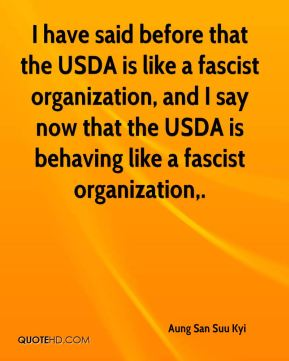 Aung San Suu Kyi - I have said before that the USDA is like a fascist organization, and I say now that the USDA is behaving like a fascist organization.