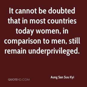 Aung San Suu Kyi - It cannot be doubted that in most countries today women, in comparison to men, still remain underprivileged.