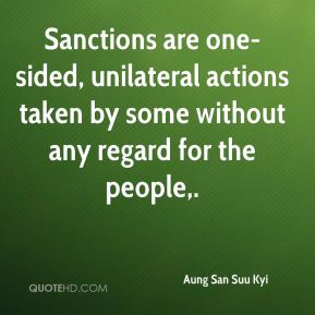 Aung San Suu Kyi - Sanctions are one-sided, unilateral actions taken by some without any regard for the people.