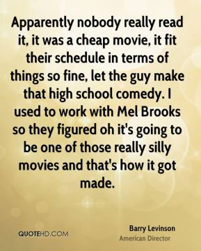 Apparently nobody really read it, it was a cheap movie, it fit their schedule in terms of things so fine, let the guy make that high school comedy. I used to work with Mel Brooks so they figured oh it's going to be one of those really silly movies and that's how it got made.
