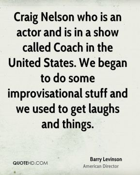 Craig Nelson who is an actor and is in a show called Coach in the United States. We began to do some improvisational stuff and we used to get laughs and things.