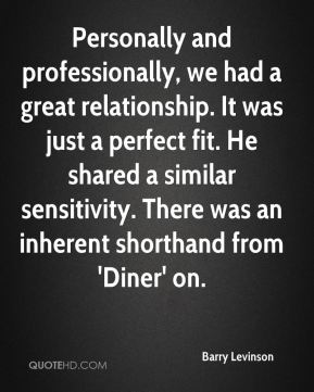 Barry Levinson - Personally and professionally, we had a great relationship. It was just a perfect fit. He shared a similar sensitivity. There was an inherent shorthand from 'Diner' on.