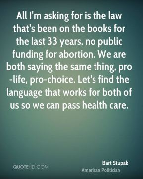 Bart Stupak - All I'm asking for is the law that's been on the books for the last 33 years, no public funding for abortion. We are both saying the same thing, pro-life, pro-choice. Let's find the language that works for both of us so we can pass health care.