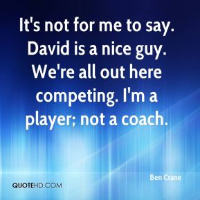 Ben Crane - It's not for me to say. David is a nice guy. We're all out here competing. I'm a player; not a coach.