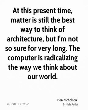 At this present time, matter is still the best way to think of architecture, but I'm not so sure for very long. The computer is radicalizing the way we think about our world.