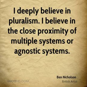 Ben Nicholson - I deeply believe in pluralism. I believe in the close proximity of multiple systems or agnostic systems.