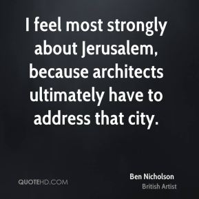 Ben Nicholson - I feel most strongly about Jerusalem, because architects ultimately have to address that city.