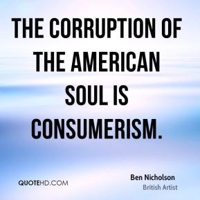 Ben Nicholson - The corruption of the American soul is consumerism.
