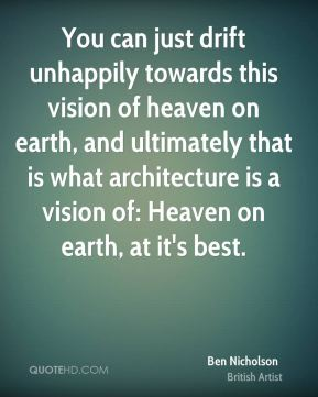 You can just drift unhappily towards this vision of heaven on earth, and ultimately that is what architecture is a vision of: Heaven on earth, at it's best.