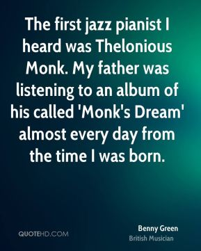 Benny Green - The first jazz pianist I heard was Thelonious Monk. My father was listening to an album of his called 'Monk's Dream' almost every day from the time I was born.