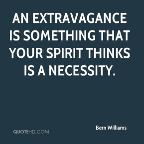 An extravagance is something that your spirit thinks is a necessity.