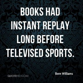 Bern Williams - Books had instant replay long before televised sports.