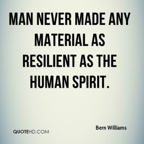 Bern Williams - Man never made any material as resilient as the human spirit.
