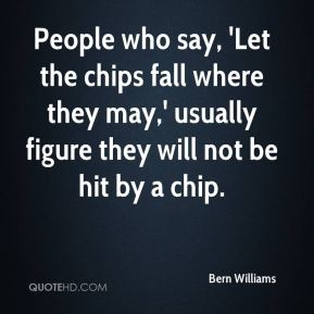 Bern Williams - People who say, 'Let the chips fall where they may,' usually figure they will not be hit by a chip.