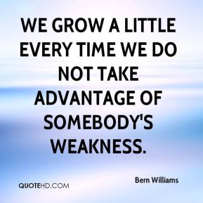 Bern Williams - We grow a little every time we do not take advantage of somebody's weakness.