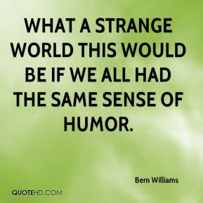 What a strange world this would be if we all had the same sense of humor.