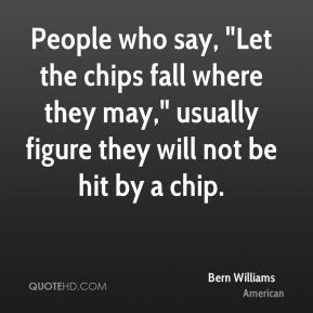 """Bern Williams - People who say, """"Let the chips fall where they may,"""" usually figure they will not be hit by a chip."""