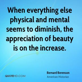 When everything else physical and mental seems to diminish, the appreciation of beauty is on the increase.