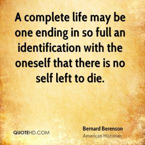 Bernard Berenson - A complete life may be one ending in so full an identification with the oneself that there is no self left to die.