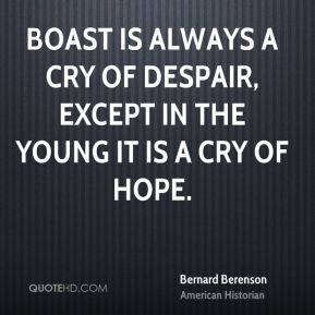 Boast is always a cry of despair, except in the young it is a cry of hope.