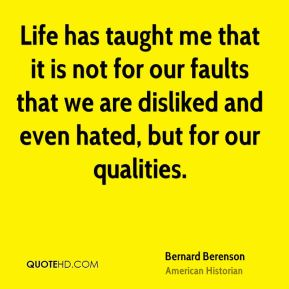 Life has taught me that it is not for our faults that we are disliked and even hated, but for our qualities.