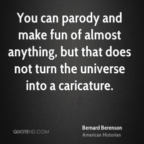 Bernard Berenson - You can parody and make fun of almost anything, but that does not turn the universe into a caricature.