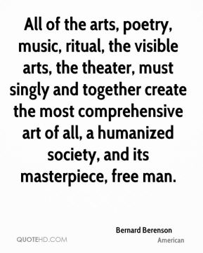 Bernard Berenson - All of the arts, poetry, music, ritual, the visible arts, the theater, must singly and together create the most comprehensive art of all, a humanized society, and its masterpiece, free man.