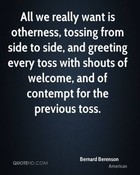 Bernard Berenson - All we really want is otherness, tossing from side to side, and greeting every toss with shouts of welcome, and of contempt for the previous toss.