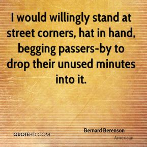 Bernard Berenson - I would willingly stand at street corners, hat in hand, begging passers-by to drop their unused minutes into it.
